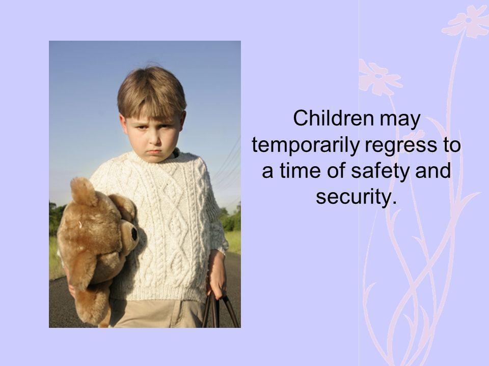 Children may temporarily regress to a time of safety and security.
