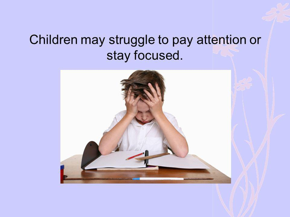 Children may struggle to pay attention or stay focused.