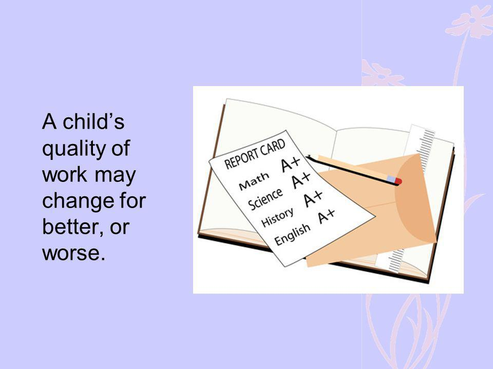 A child's quality of work may change for better, or worse.
