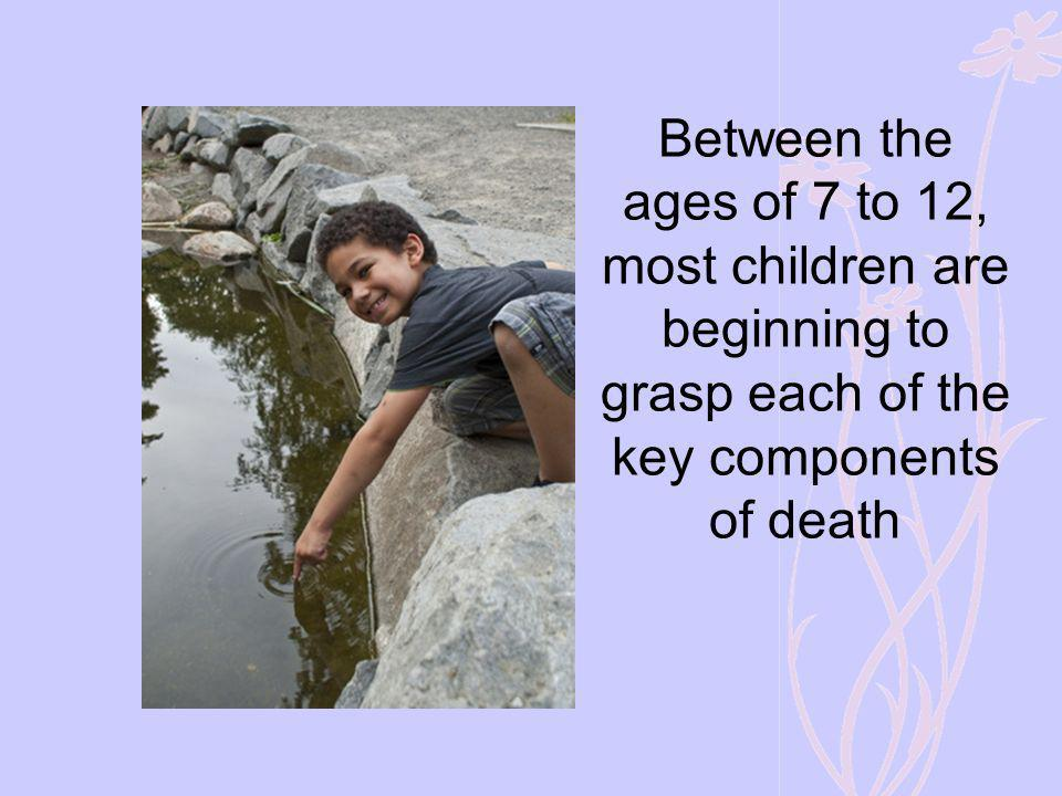 Between the ages of 7 to 12, most children are beginning to grasp each of the key components of death
