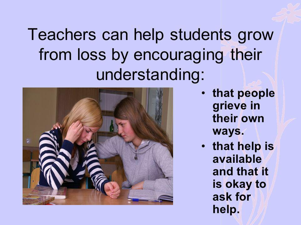 Teachers can help students grow from loss by encouraging their understanding: