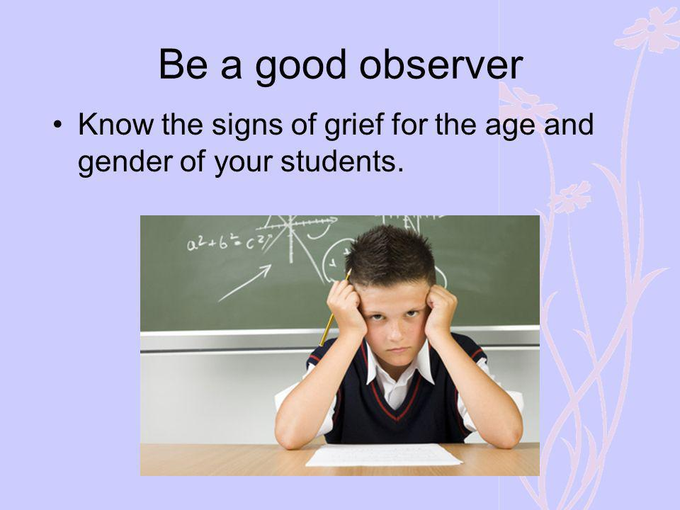 Be a good observer Know the signs of grief for the age and gender of your students. Look for signs of grief, regrieving…