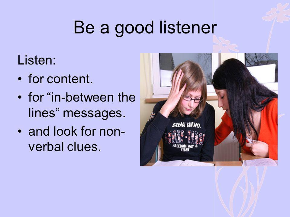 Be a good listener Listen: for content.