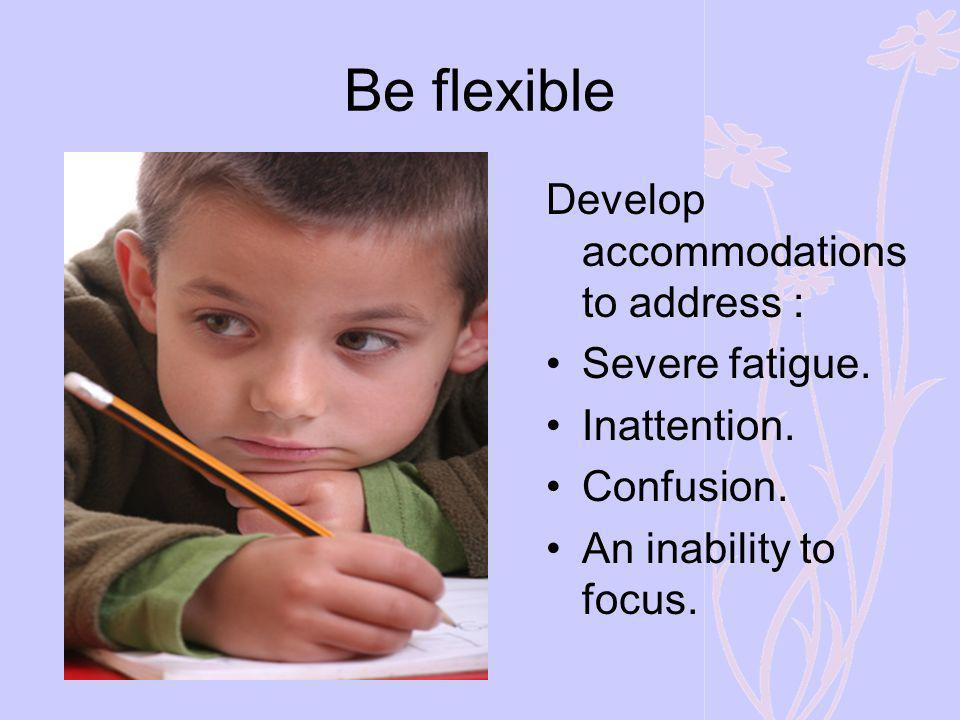 Be flexible Develop accommodations to address : Severe fatigue.