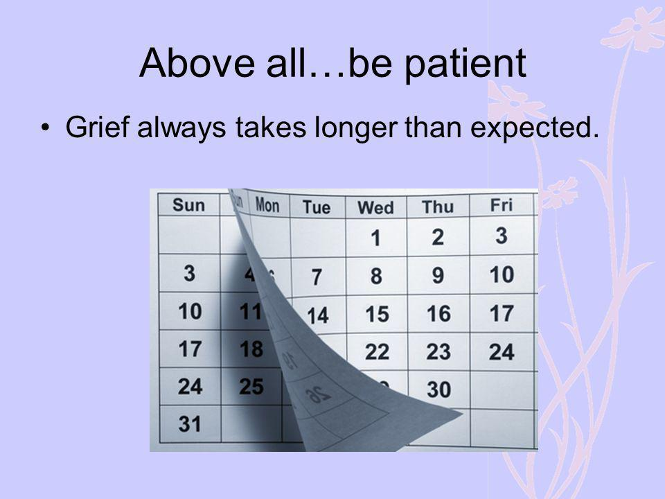 Above all…be patient Grief always takes longer than expected.
