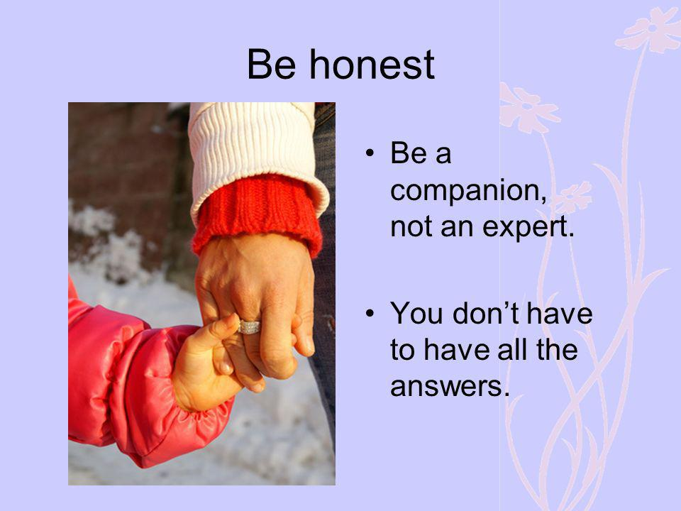 Be honest Be a companion, not an expert.