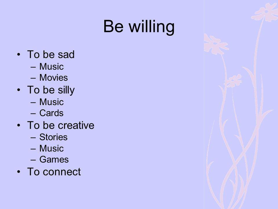 Be willing To be sad To be silly To be creative To connect Music