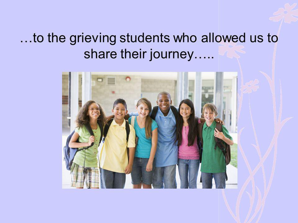 …to the grieving students who allowed us to share their journey…..