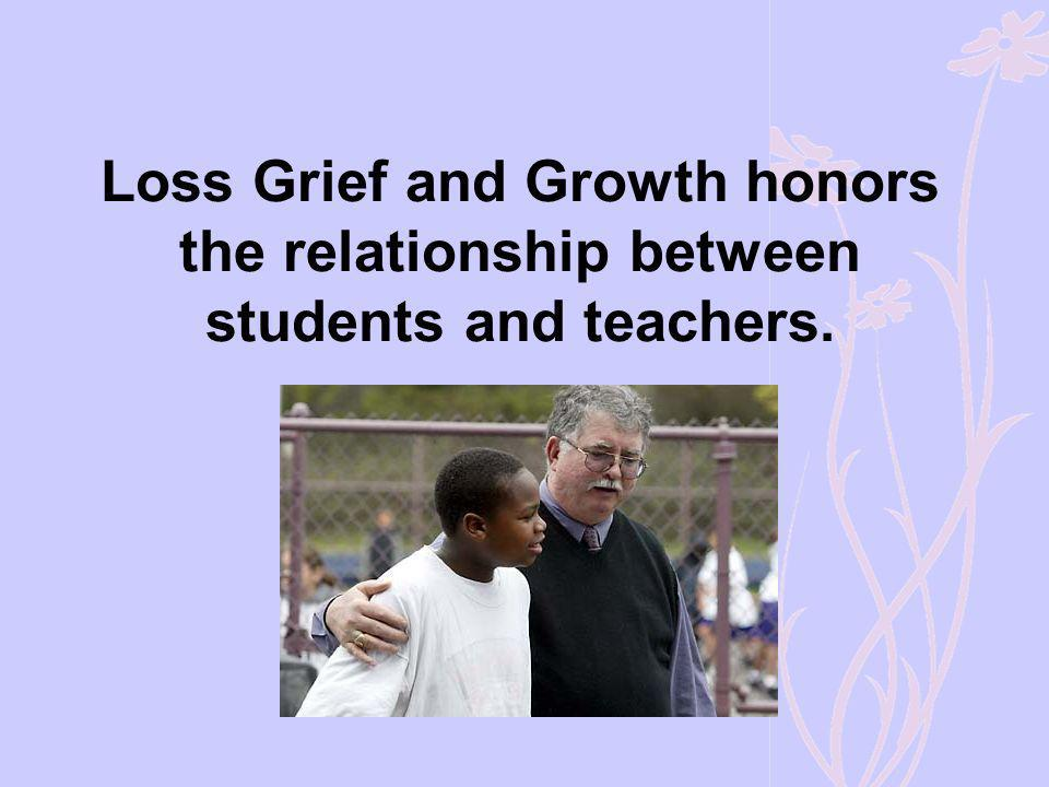 Loss Grief and Growth honors the relationship between students and teachers.