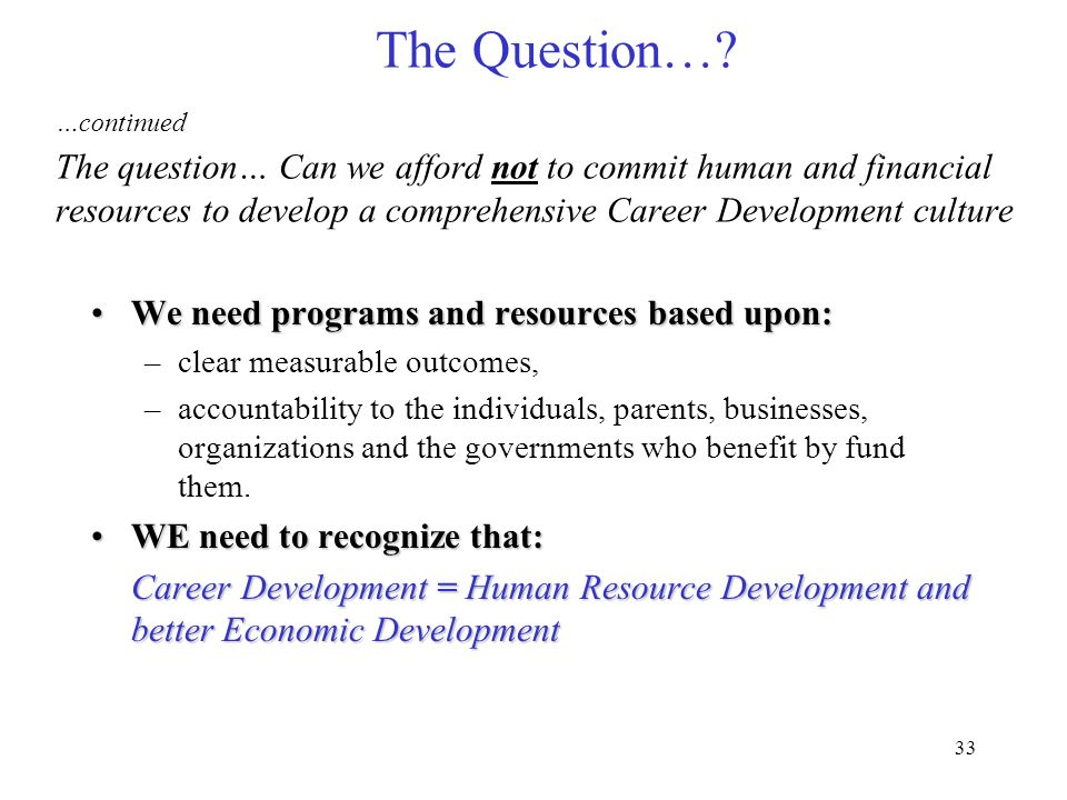 The Question… …continued The question… Can we afford not to commit human and financial resources to develop a comprehensive Career Development culture