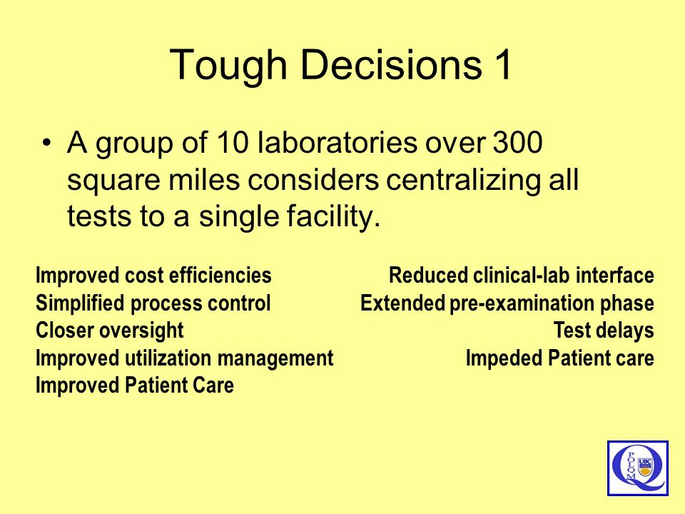 Tough Decisions 1 A group of 10 laboratories over 300 square miles considers centralizing all tests to a single facility.
