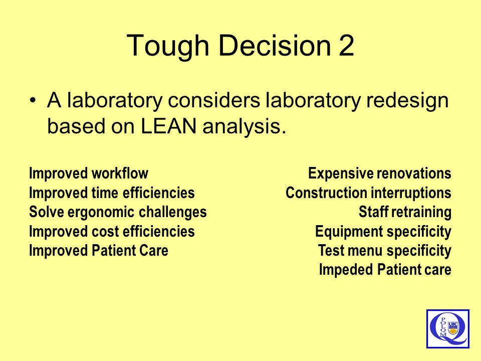 Tough Decision 2 A laboratory considers laboratory redesign based on LEAN analysis. Improved workflow.