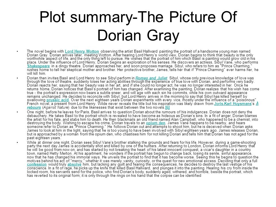 picture of dorian gray summary Synopsis posing for a portrait, dorian gray (hurd hatfield) talks with lord henry wotton (george sanders), who says that men should pursue their sensual longings, but laments that only the young get to do so.