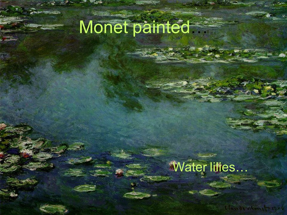 Monet painted… Water lilies…