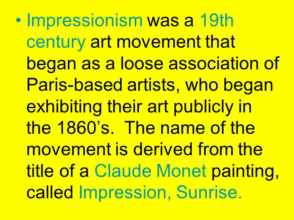 Impressionism was a 19th century art movement that began as a loose association of Paris-based artists, who began exhibiting their art publicly in the 1860's.