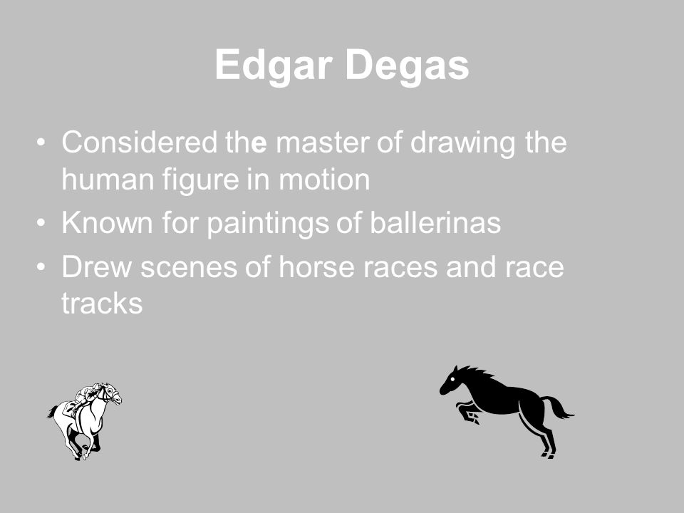 Edgar Degas Considered the master of drawing the human figure in motion. Known for paintings of ballerinas.
