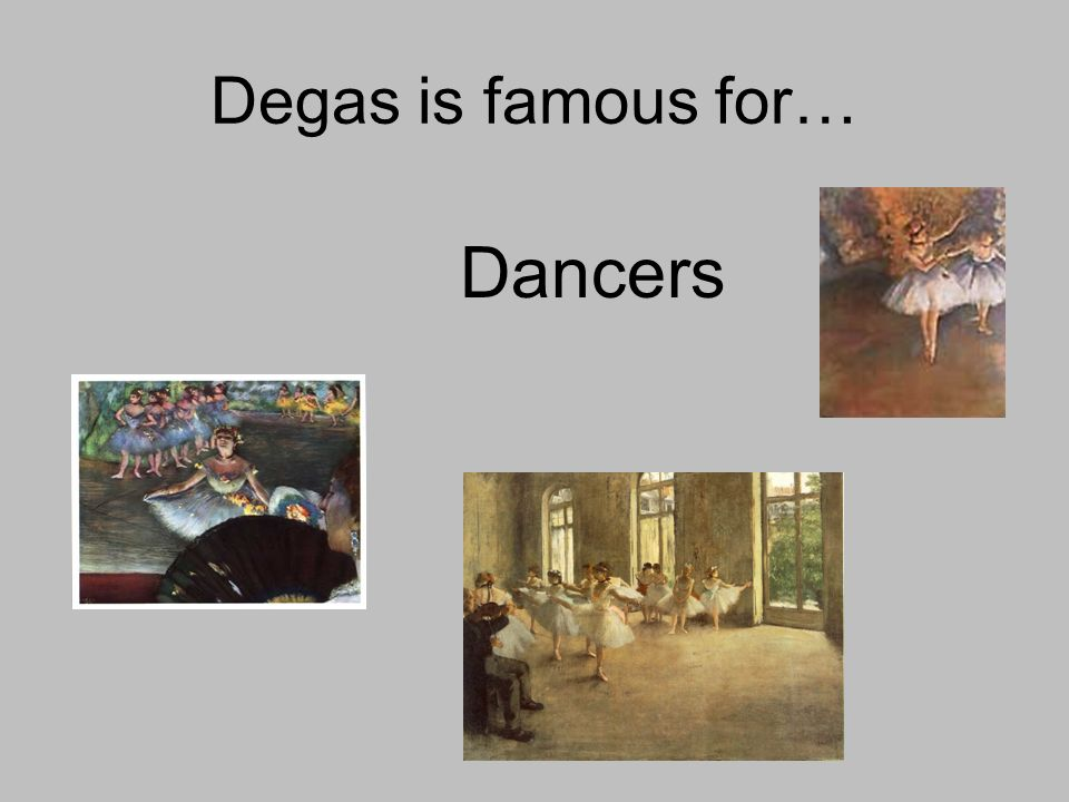 Degas is famous for… Dancers