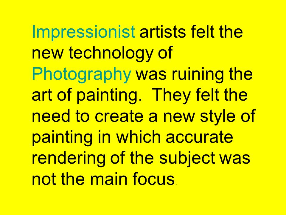 Impressionist artists felt the new technology of Photography was ruining the art of painting.