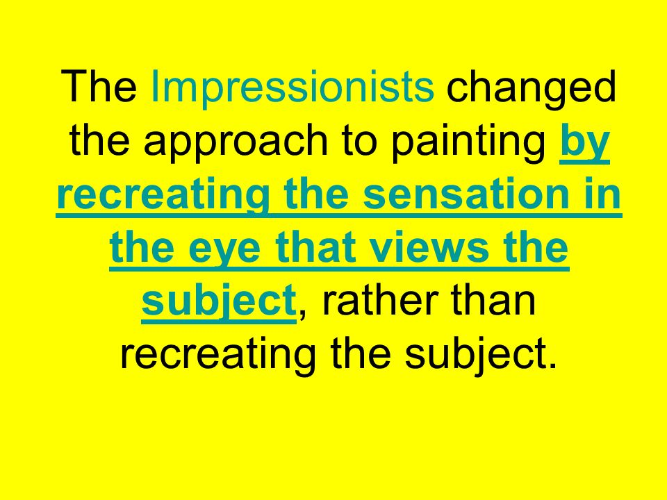 The Impressionists changed the approach to painting by recreating the sensation in the eye that views the subject, rather than recreating the subject.