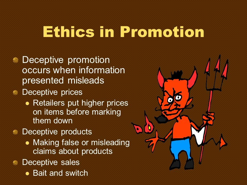 Ethics in Promotion Deceptive promotion occurs when information presented misleads. Deceptive prices.