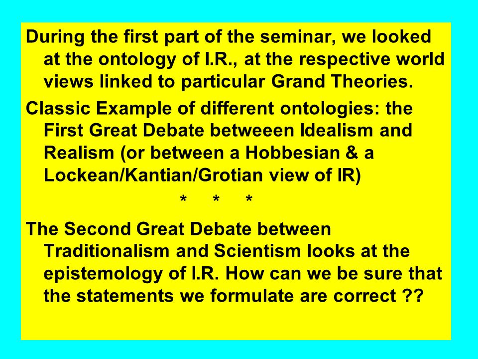 During the first part of the seminar, we looked at the ontology of I.R., at the respective world views linked to particular Grand Theories.