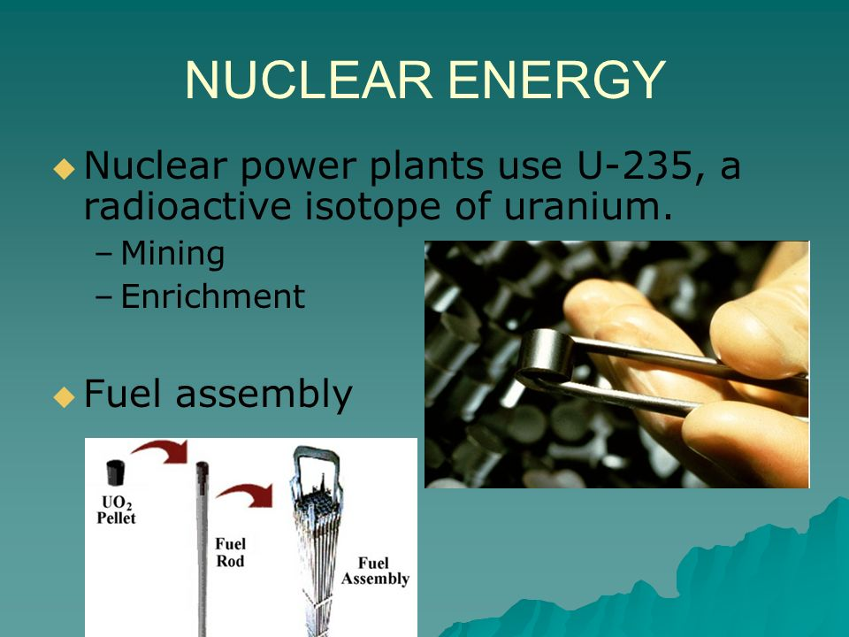 NUCLEAR ENERGY Nuclear power plants use U-235, a radioactive isotope of uranium. Mining. Enrichment.