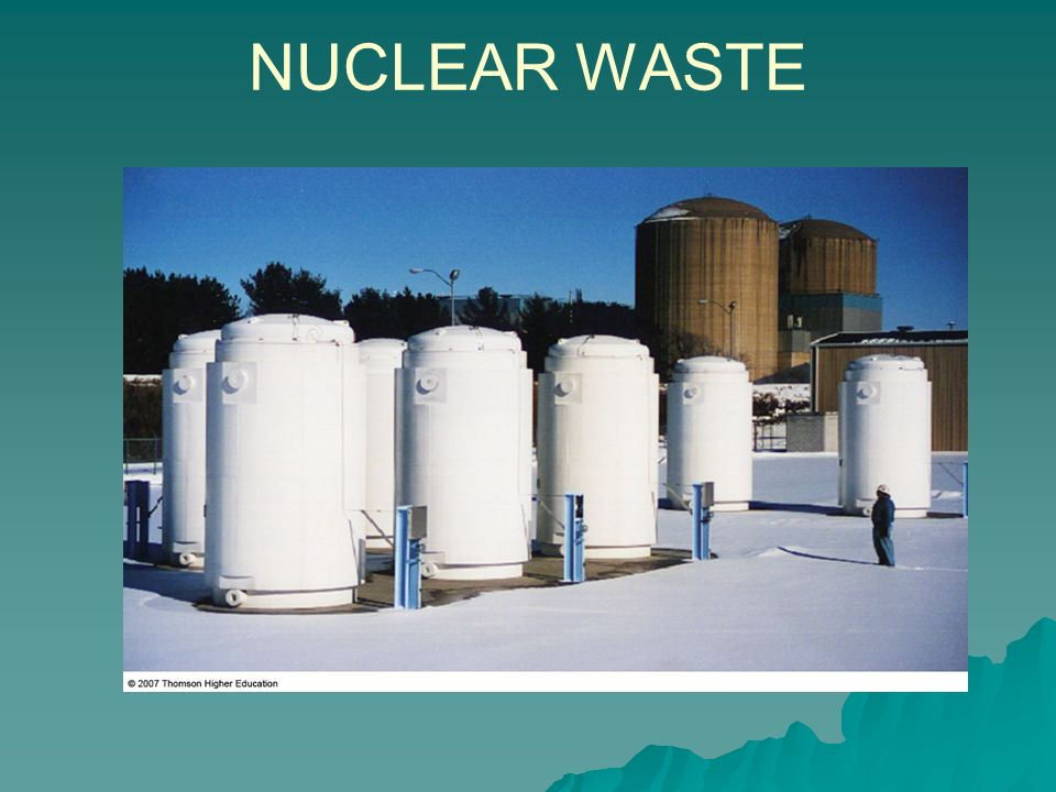 NUCLEAR WASTE After spent fuel rods are cooled considerably (10 years), they are moved to dry-storage containers made of steel or concrete.