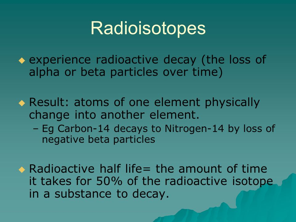 Radioisotopes experience radioactive decay (the loss of alpha or beta particles over time)