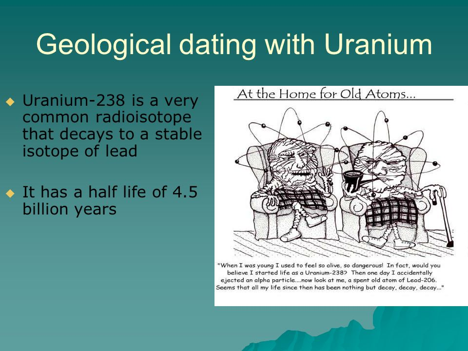 uranium lead dating half life The half-life of the uranium series is 447 billion years, and the half-life of the actinium series is 710 million years when a grain of mineral forms, the clock starts at zero uranium decay traps lead atoms in the crystal these atoms get more concentrated over time in a vacuum state, the dating of this mineral would be easy.