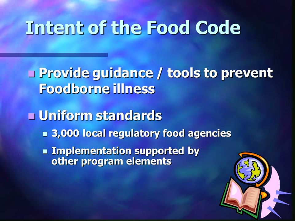 Intent of the Food Code Provide guidance / tools to prevent Foodborne illness. Uniform standards. 3,000 local regulatory food agencies.