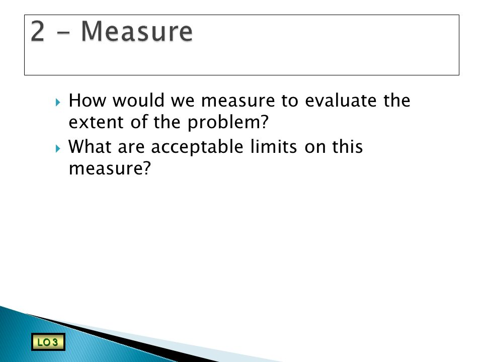 2 - Measure How would we measure to evaluate the extent of the problem What are acceptable limits on this measure