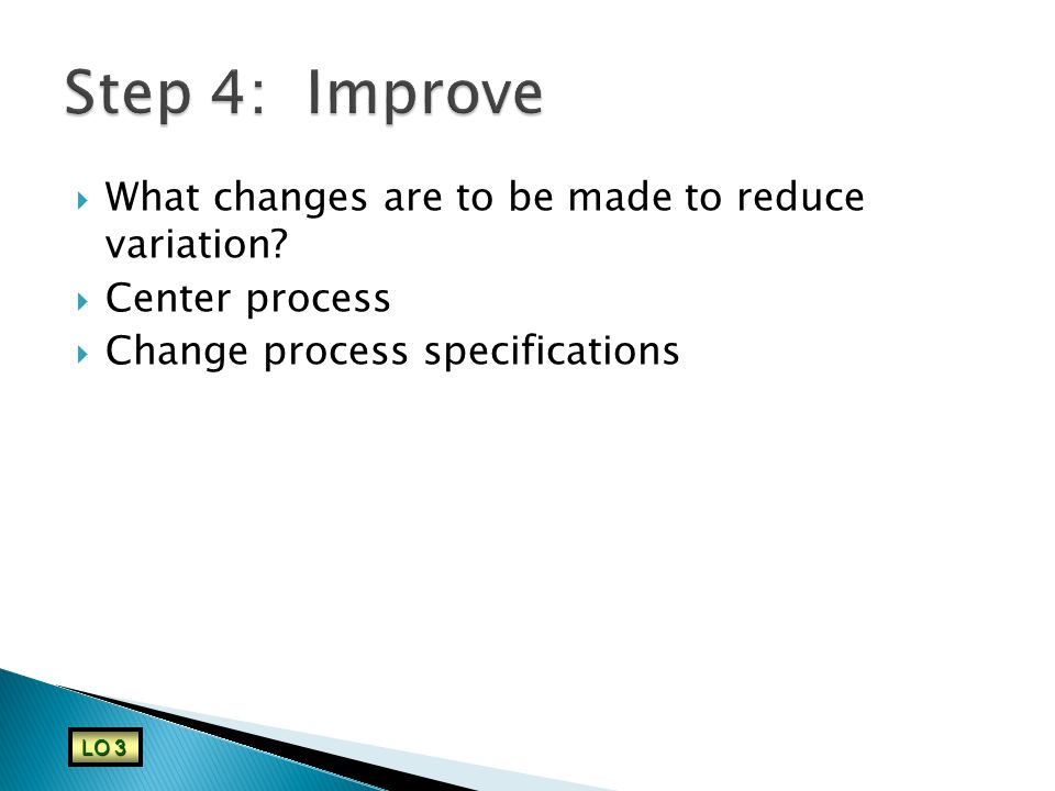 Step 4: Improve What changes are to be made to reduce variation