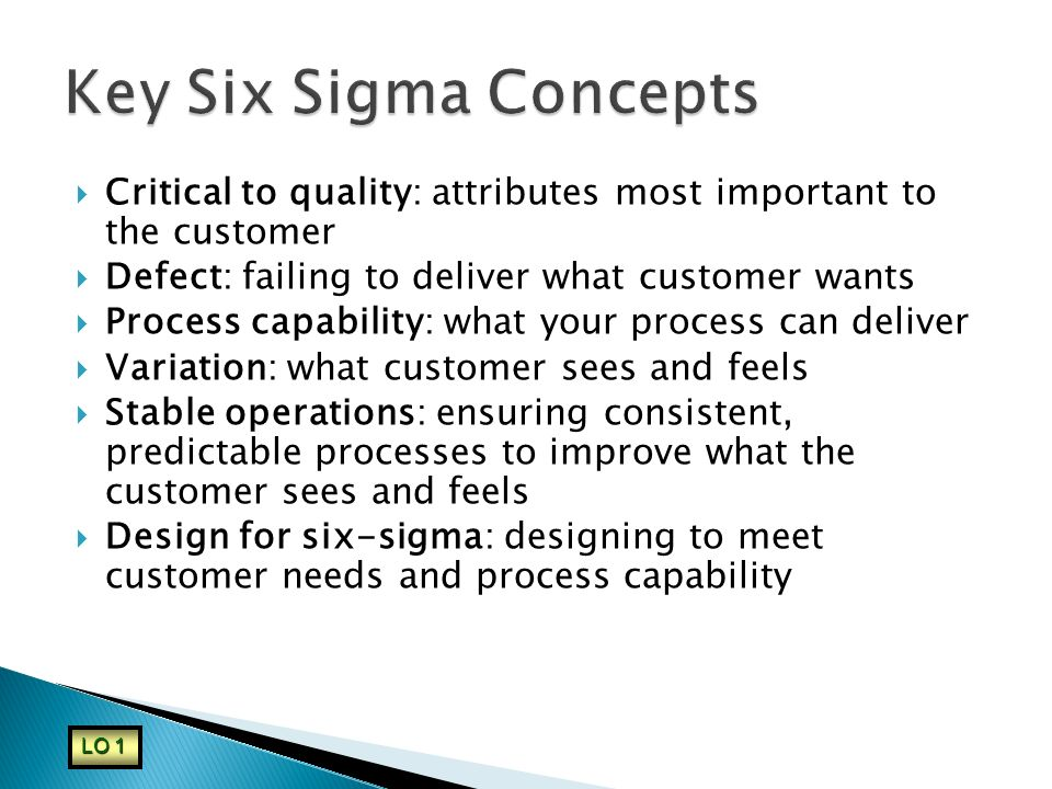 Key Six Sigma Concepts Critical to quality: attributes most important to the customer. Defect: failing to deliver what customer wants.