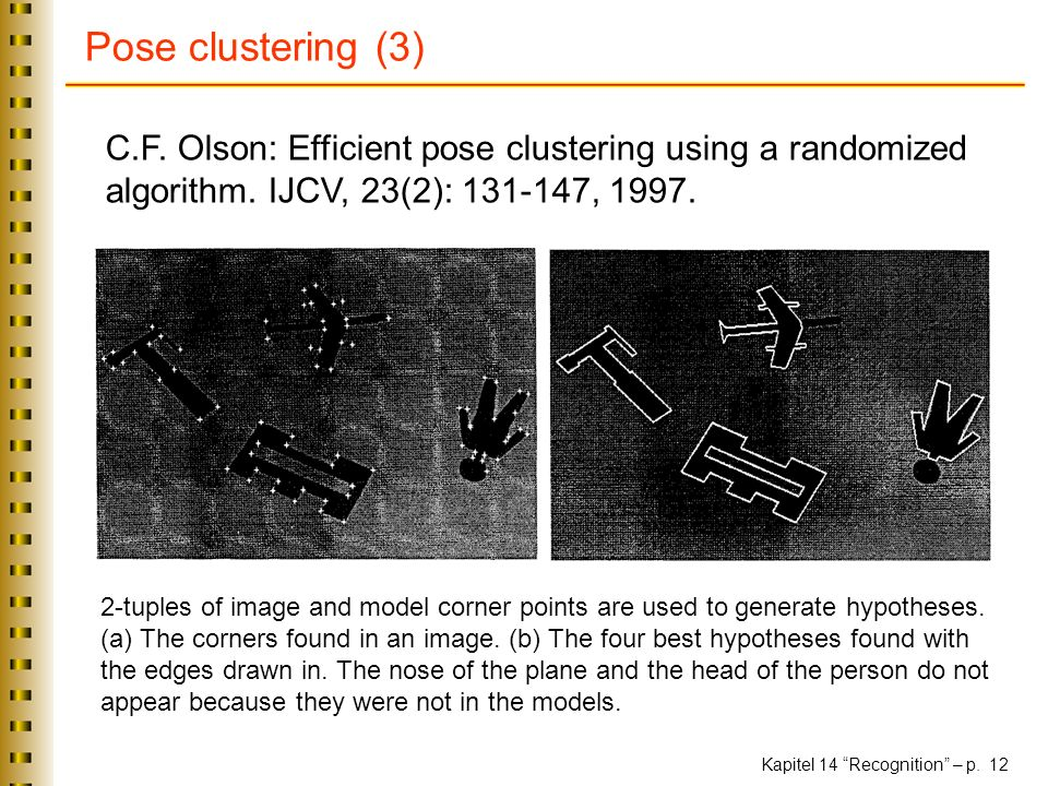 Pose clustering (3) C.F. Olson: Efficient pose clustering using a randomized algorithm. IJCV, 23(2): ,