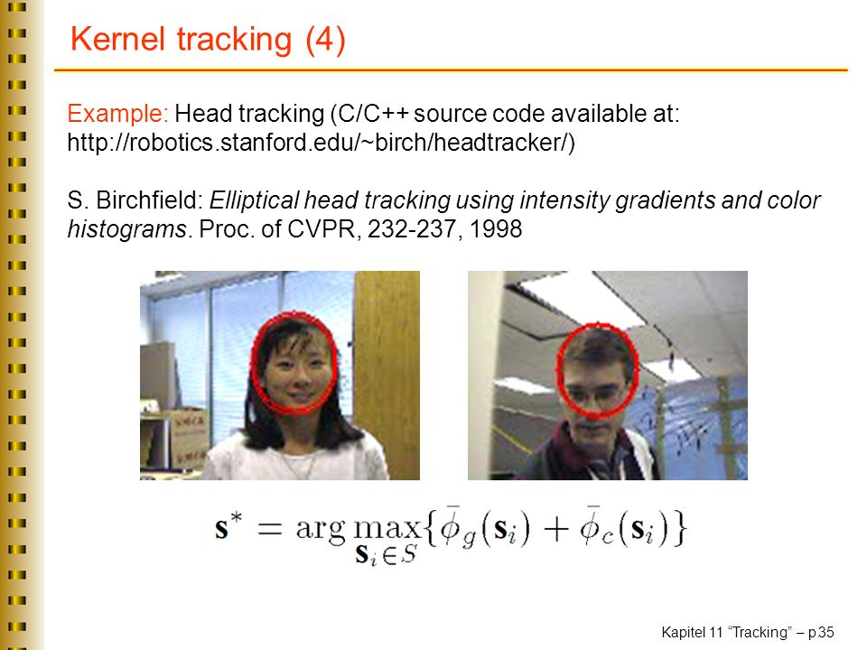 Kernel tracking (4) Example: Head tracking (C/C++ source code available at: http://robotics.stanford.edu/~birch/headtracker/)