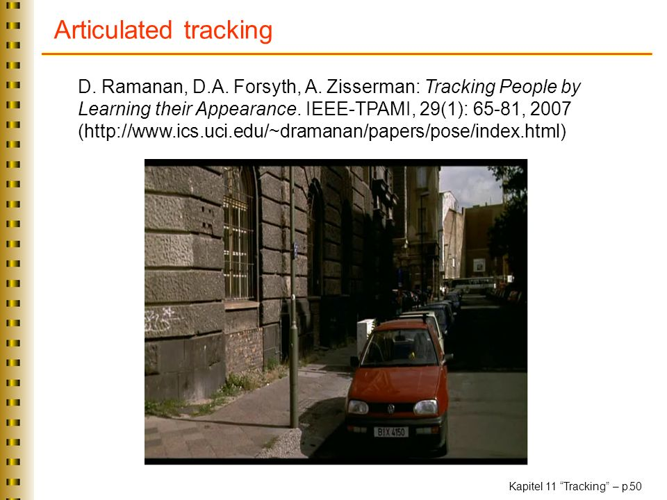 Articulated tracking D. Ramanan, D.A. Forsyth, A. Zisserman: Tracking People by Learning their Appearance. IEEE-TPAMI, 29(1): 65-81, 2007.