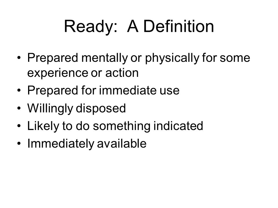 Ready: A DefinitionPrepared mentally or physically for some experience or action. Prepared for immediate use.
