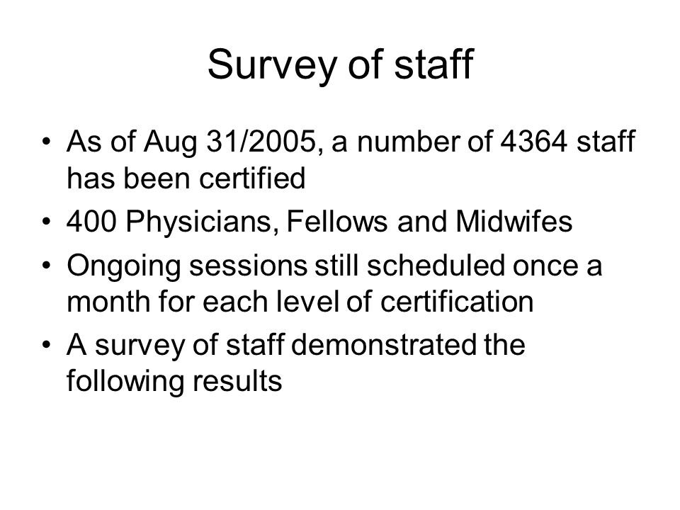 Survey of staffAs of Aug 31/2005, a number of 4364 staff has been certified. 400 Physicians, Fellows and Midwifes.