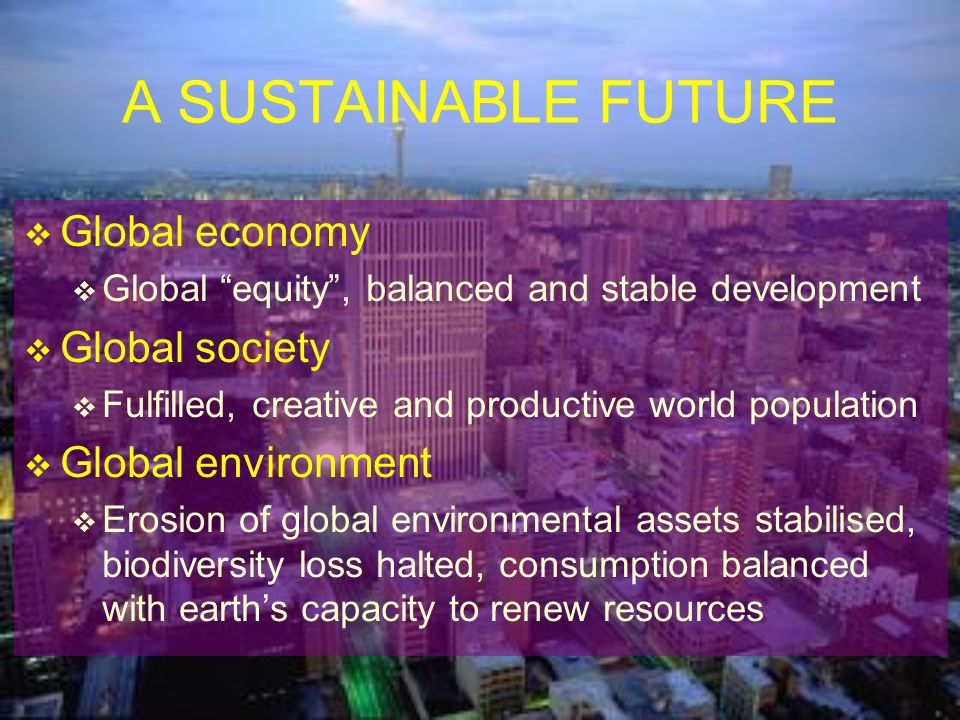A SUSTAINABLE FUTURE Global economy Global society Global environment