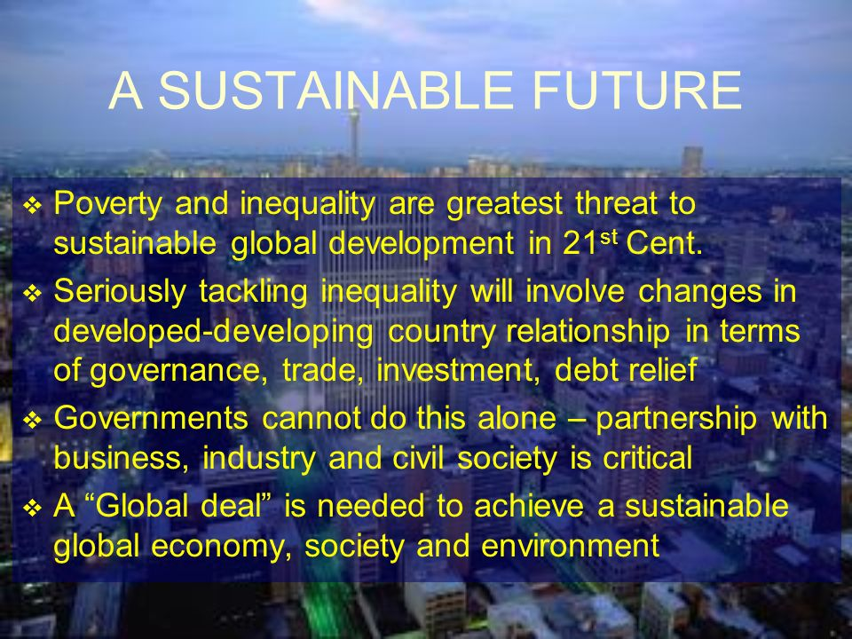 A SUSTAINABLE FUTURE Poverty and inequality are greatest threat to sustainable global development in 21st Cent.