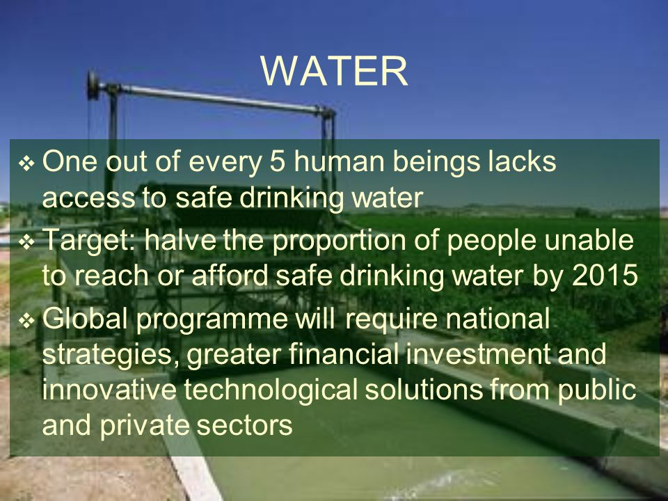 WATER One out of every 5 human beings lacks access to safe drinking water.