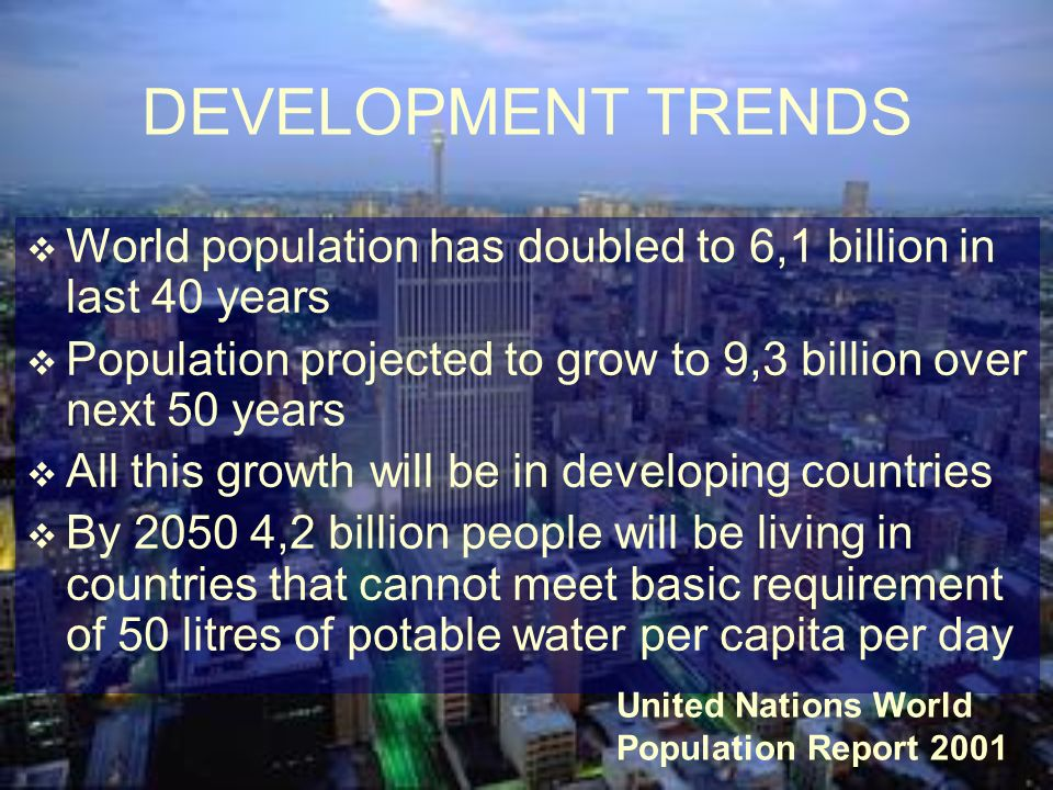 DEVELOPMENT TRENDS World population has doubled to 6,1 billion in last 40 years. Population projected to grow to 9,3 billion over next 50 years.