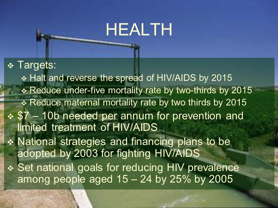 HEALTH Targets: Halt and reverse the spread of HIV/AIDS by 2015. Reduce under-five mortality rate by two-thirds by 2015.