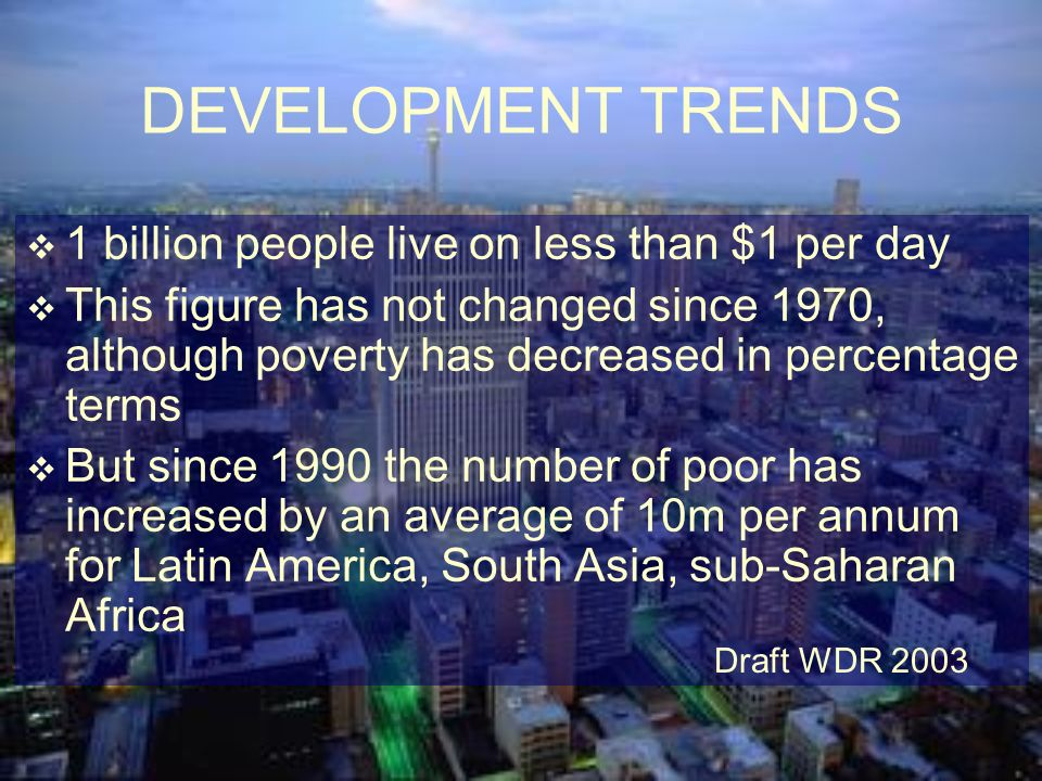 DEVELOPMENT TRENDS 1 billion people live on less than $1 per day