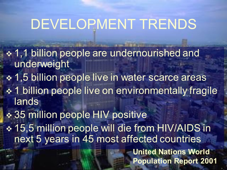 DEVELOPMENT TRENDS 1,1 billion people are undernourished and underweight. 1,5 billion people live in water scarce areas.