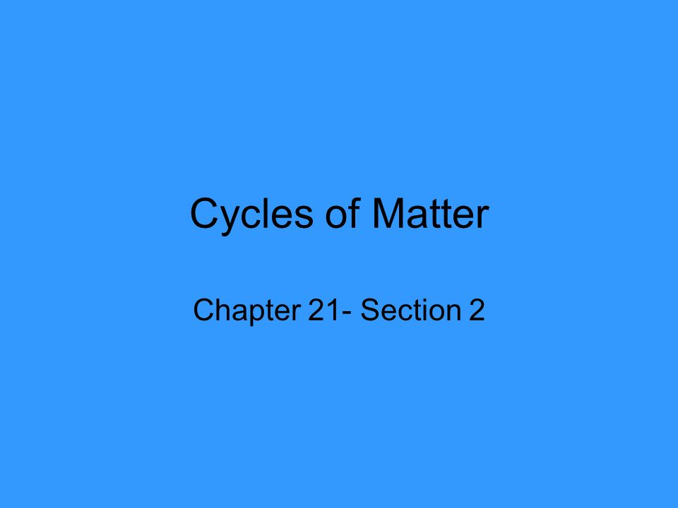 Cycles of Matter Chapter 21- Section 2