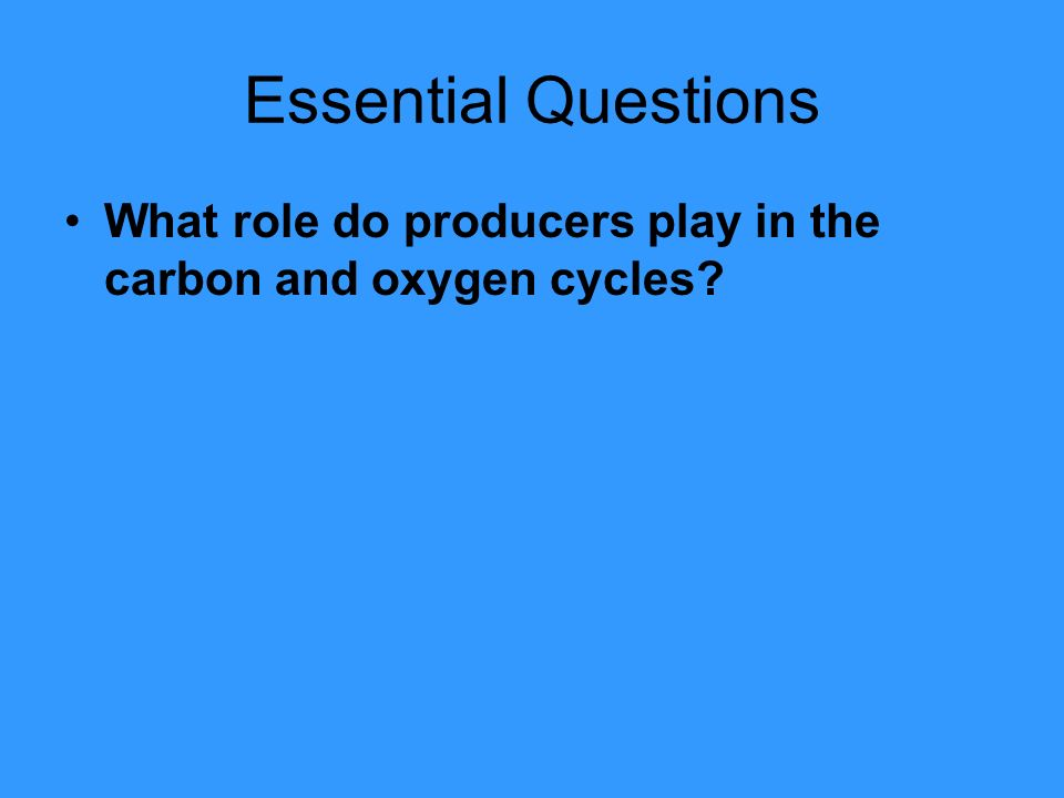 Essential Questions What role do producers play in the carbon and oxygen cycles