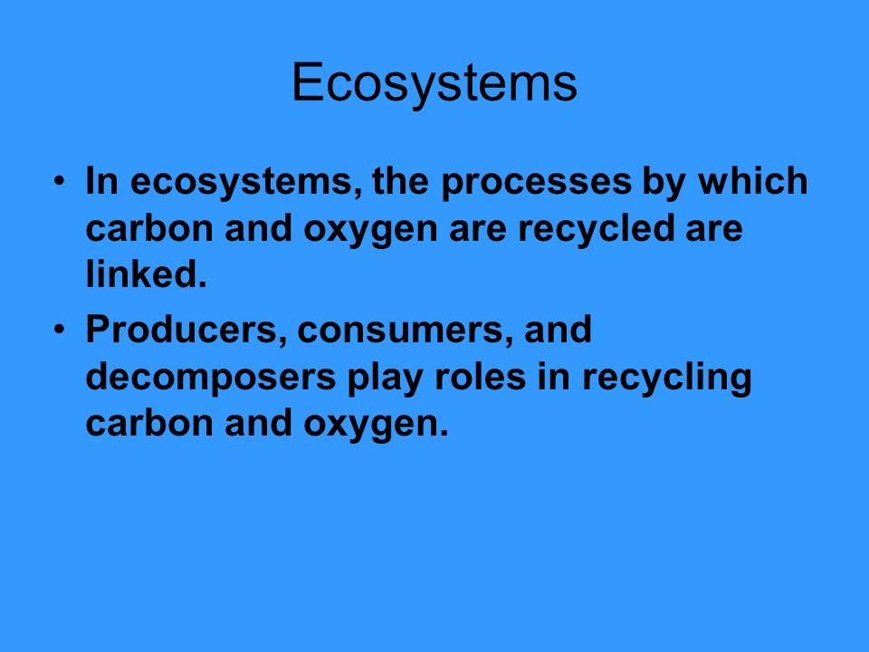 Ecosystems In ecosystems, the processes by which carbon and oxygen are recycled are linked.