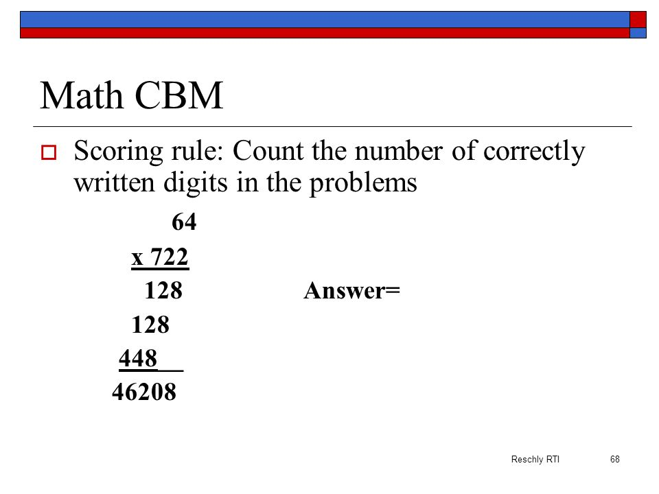 Math CBM Scoring rule: Count the number of correctly written digits in the problems. 64. x 722. 128 Answer=