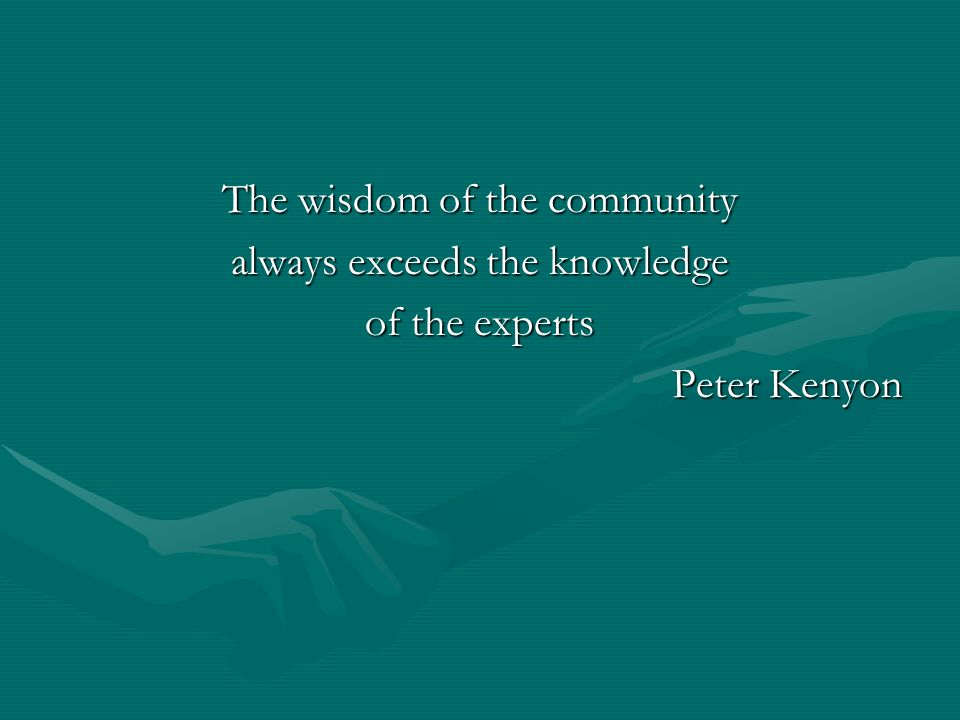The wisdom of the community always exceeds the knowledge of the experts Peter Kenyon